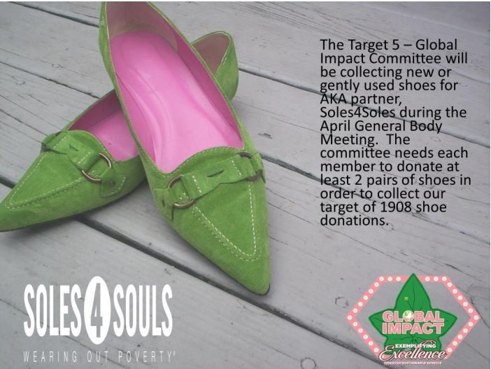 Target V: Global Impact Global Impact Day - Soles 4 Souls  Alpha Kappa Alpha Sorority, Inc. will engage in global partnerships that provide assistance to the underserved in international areas populated with people of color. April 12, 2019 is Alpha Kappa Alpha Sorority, Inc. Global Impact Day. Alpha Kappa Alpha has partnered with Soles 4 Souls on this day to provide short-term relief and long-term solutions to poverty all around the globe!   Nu Lambda Omega's Global Impact Committee will collect shoes on April 20, 2019 in observance of the Global Impact Day and partnership with Soles 4 Souls.    Click the link below to make a monetary donation then send confirmation to Sorors Andrea Taylor (acfreema@yahoo.com) or Alecia Asbury (bellaandsky@gmail.com)   https://soles4souls.networkforgood.com/projects/71407-alpha-kappa-alpha-sorority-inc-s-fundraiser