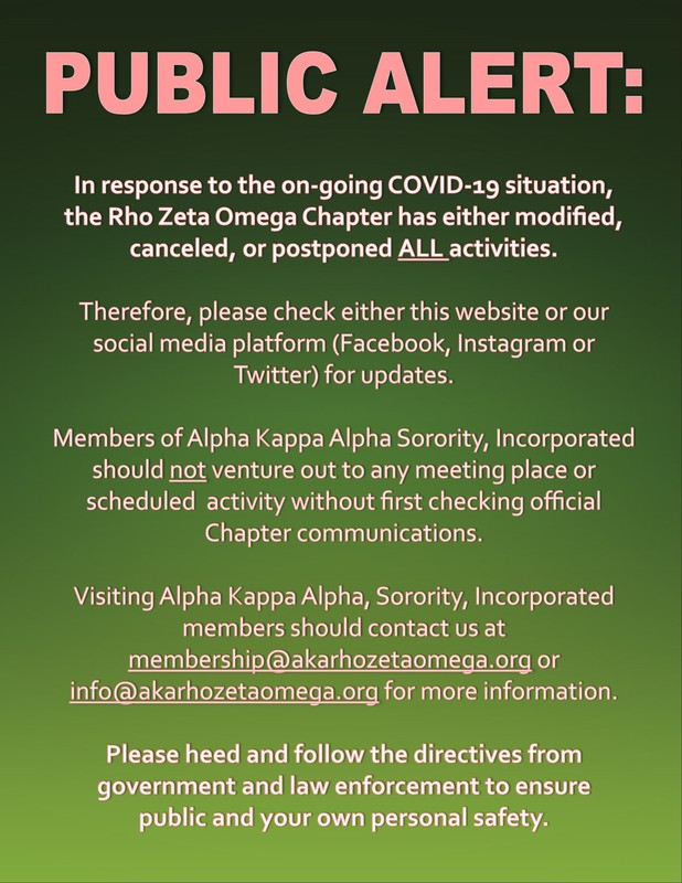 In response to the on-going COVID-19 situation,  the Rho Zeta Omega Chapter has either modified, canceled, or postponed ALL activities.  Therefore, please check either this website or our social media platform (Facebook, Instagram or Twitter) for updates.  Members of Alpha Kappa Alpha Sorority, Incorporated should not venture out to any meeting place or scheduled  activity without first checking official Chapter communications.   Visiting Alpha Kappa Alpha, Sorority, Incorporated members should contact us at membership@akarhozetaomega.org or info@akarhozetaomega.org for more information.  Please heed and follow the directives from government and law enforcement to ensure  public and your own personal safety.